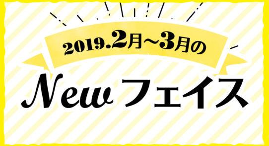 2019年 2月〜3月のNewフェイス!